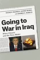 Going to War in Iraq - When Citizens and the Press Matter ebook by Stanley Feldman, Leonie Huddy, George E. Marcus