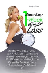 Super Easy 1-Week Weight Loss - Reliable Weight Loss Tips For Burning Calories, 7-Day Exercise Routine, 7-Day Weight Loss Meal Plan With Low Calorie Weight Loss Recipes For Breakfast, Lunch, Snacks, Dinner And Dessert ebook by Emily U. Peters