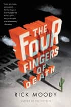 The Four Fingers of Death - A Novel ebook by Rick Moody