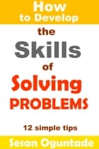 How to Develop the Skills of Solving Problems ebook by Sesan Oguntade