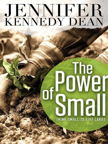 The Power of Small: Think Small to Live Large ebook by Jennifer Kennedy Dean