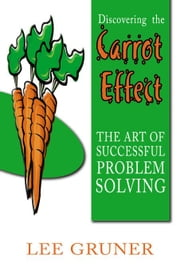 Discovering the Carrot Effect: The Art of Successful Problem Solving ebook by Gruner,Lee