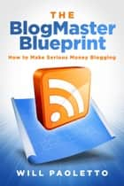 The BlogMaster Blueprint - How to Make Serious Money Blogging ebook by Will Paoletto