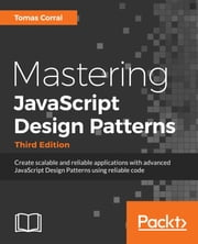 Mastering JavaScript Design Patterns - Third Edition - Create scalable and reliable applications with advanced JavaScript Design Patterns using reliable code. ebook by Tomas Corral