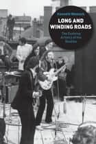 Long and Winding Roads - The Evolving Artistry of the Beatles ebook by Kenneth Womack