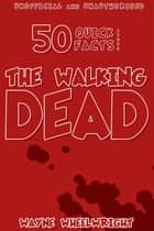 50 Quick Facts About the Walking Dead ebook by Wayne Wheelwright