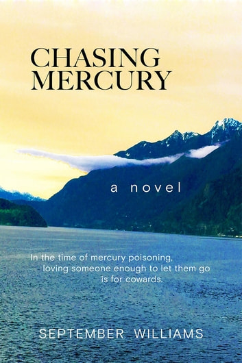Chasing Mercury - In the time of Mercury Poisoning Loving Someone Enough to Let Them Go is for Cowards ebook by September Williams