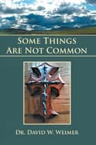 Some Things Are Not Common ebook by Dr. David W. Weimer