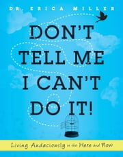 Don't Tell Me I Can't Do It! - Living Audaciously in the Here and Now ebook by Erica Miller