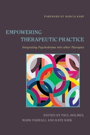 Empowering Therapeutic Practice - Integrating Psychodrama into other Therapies ebook by Paul Holmes, Kate Kirk, Anna Napier,...