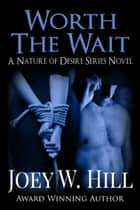 Worth The Wait - A Nature of Desire Series Novel ebook by Joey W. Hill
