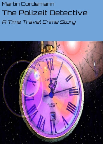 The Polizeit Detective - A Time Travel Crime Story ebook by Martin Cordemann