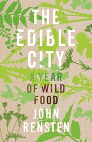 The Edible City - A Year of Wild Food ebook by John Rensten