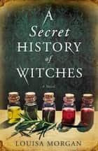 A Secret History of Witches ekitaplar by Louisa Morgan