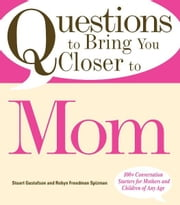 Questions to Bring You Closer to Mom: 100+ Conversation Starters for Mothers and Children of Any Age ebook by Stuart Gustafson,Robin Freedman Spizman