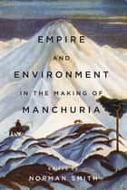 Empire and Environment in the Making of Manchuria ebook by Norman Smith