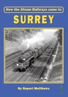 How the Steam Railways came to Surrey ebook by Rupert Matthews
