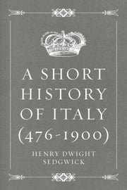 A Short History of Italy (476-1900) ebook by Henry Dwight Sedgwick