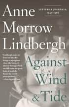 Against Wind and Tide - Letters and Journals, 1947-1986 ebook by Anne Morrow Lindbergh, Reeve Lindbergh