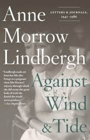 Against Wind and Tide - Letters and Journals, 1947-1986 ebook by Anne Morrow Lindbergh,Reeve Lindbergh