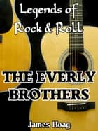 Legends of Rock & Roll: The Everly Brothers ebook by James Hoag
