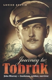 Journey to Tobruk - John Murray - Bushman, Soldier, Survivor ebook by Louise Austin