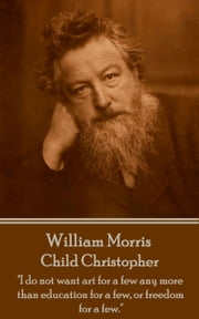 "Child Christopher - ""I do not want art for a few any more than education for a few, or freedom for a few."" ebook by William Morris"