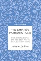 The Empire's Patriotic Fund - Public Benevolence and the Boer War in an Australian Colony ebook by John McQuilton