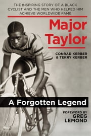 Major Taylor - The Inspiring Story of a Black Cyclist and the Men Who Helped Him Achieve Worldwide Fame ebook by Conrad Kerber,Terry Kerber,Greg LeMond