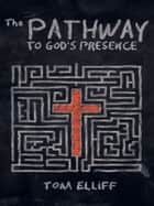 The Pathway to God's Presence ebook by Tom Elliff