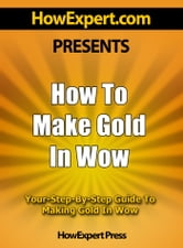 How To Make Gold In WoW: Your Step-By-Step Guide To Making Gold In World Of Warcraft ebook by HowExpert Press