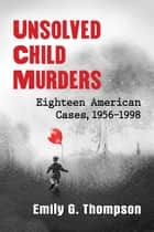 Unsolved Child Murders - Eighteen American Cases, 1956-1998 eBook by Emily G. Thompson