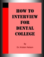 How to Interview for Dental College ebook by Kristen Nelson, D.V.M.