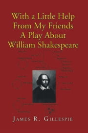 With a Little Help From My Friends A Play About William Shakespeare ebook by James R. Gillespie