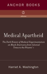 Medical Apartheid - The Dark History of Medical Experimentation on Black Americans from Colonial Times to the Present ebook by Harriet A. Washington