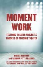 Moment Work - Tectonic Theater Project's Process of Devising Theater ebook by Moises Kaufman, Barbara Pitts McAdams
