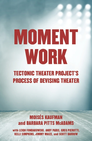 Moment Work - Tectonic Theater Project's Process of Devising Theater ebook by Moises Kaufman,Barbara Pitts McAdams