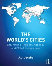 The World's Cities - Contrasting Regional, National, and Global Perspectives ebook by A.J. Jacobs