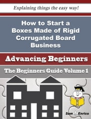 How to Start a Boxes Made of Rigid Corrugated Board Business (Beginners Guide) ebook by Temple Woodall,Sam Enrico