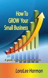 How To GROW Your Small Business ebook by LoraLee Harmon