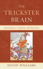 The Trickster Brain - Neuroscience, Evolution, and Narrative ebook by David Williams