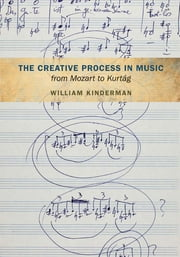 The Creative Process in Music from Mozart to Kurtag ebook by William Kinderman