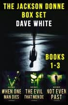 Jackson Donne Box Set - WHEN ONE MAN DIES, THE EVIL THAT MEN DO, NOT EVEN PAST ebook by Dave White