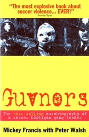 Guvnors: The Autobiography of a Soccer Hooligan Gang Leader ebook by Mickey Francis, Peter Walsh