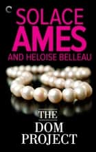The Dom Project ebook by Heloise Belleau, Solace Ames