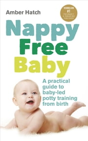 Nappy Free Baby - A practical guide to baby-led potty training from birth ebook by Amber Hatch