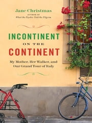 Incontinent on the Continent - My Mother, Her Walker, and Our Grand Tour of Italy ebook by Jane Christmas