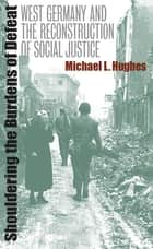 Shouldering the Burdens of Defeat - West Germany and the Reconstruction of Social Justice ebook by Michael L. Hughes
