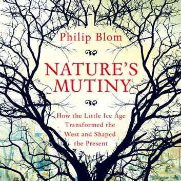 Nature's Mutiny - How the Little Ice Age Transformed the West and Shaped the Present audiobook by Philipp Blom