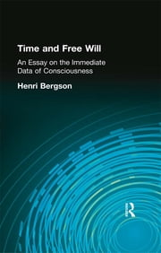Time and Free Will - An Essay on the Immediate Data of Consciousness ebook by Bergson, Henri